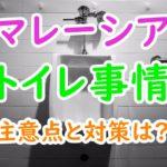 マレーシアのトイレ事情は日本と違うって本当?注意点と対策は?