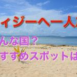 南太平洋の島国フィジーへ一人旅!おすすめの観光スポットは?