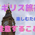 イギリス旅行を楽しみたい!!注意しておいた方がいいことって何??