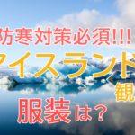 防寒対策必須!!アイスランド観光で失敗しない服装選びとは??
