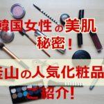 美肌の秘密は釜山にあり!高品質でプチプラ&おしゃれな化粧品をご紹介